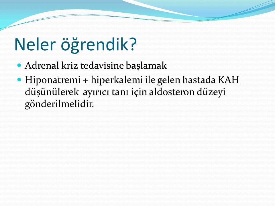 Neler öğrendik? Adrenal kriz tedavisine başlamak Hiponatremi + hiperkalemi ile gelen hastada KAH düşünülerek ayırıcı tanı için aldosteron düzeyi gönde