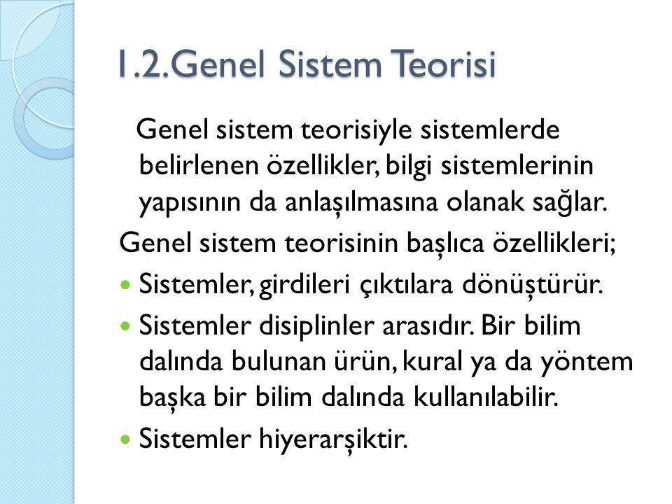 1.2.Genel Sistem Teorisi Genel sistem teorisiyle sistemlerde belirlenen özellikler, bilgi sistemlerinin yapısının da anlaşılmasına olanak sa ğ lar.