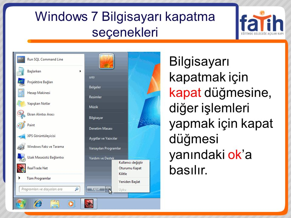 Windows 7 Bilgisayarı kapatma seçenekleri Bilgisayarı kapatmak için kapat düğmesine, diğer işlemleri yapmak için kapat düğmesi yanındaki ok'a basılır.