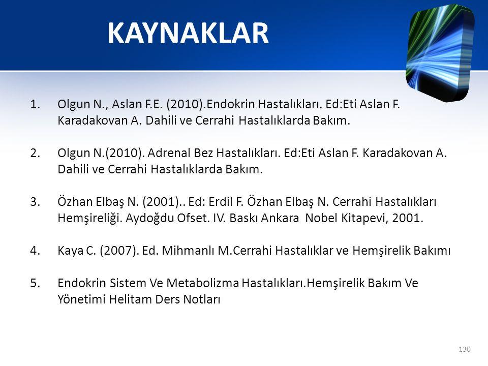 130 KAYNAKLAR 1.Olgun N., Aslan F.E. (2010).Endokrin Hastalıkları. Ed:Eti Aslan F. Karadakovan A. Dahili ve Cerrahi Hastalıklarda Bakım. 2.Olgun N.(20