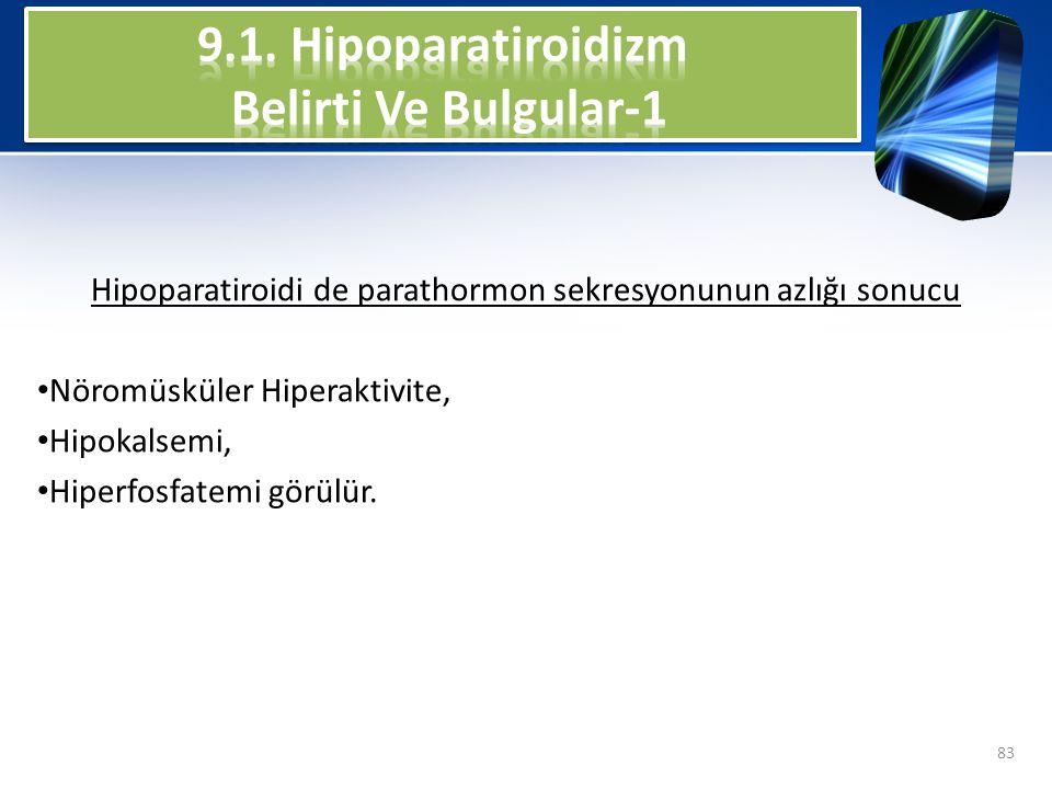 Hipoparatiroidi de parathormon sekresyonunun azlığı sonucu Nöromüsküler Hiperaktivite, Hipokalsemi, Hiperfosfatemi görülür. 83