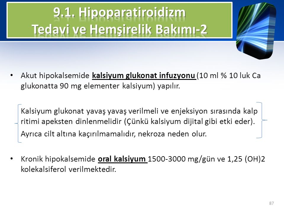 Akut hipokalsemide kalsiyum glukonat infuzyonu (10 ml % 10 luk Ca glukonatta 90 mg elementer kalsiyum) yapılır. Kalsiyum glukonat yavaş yavaş verilmel