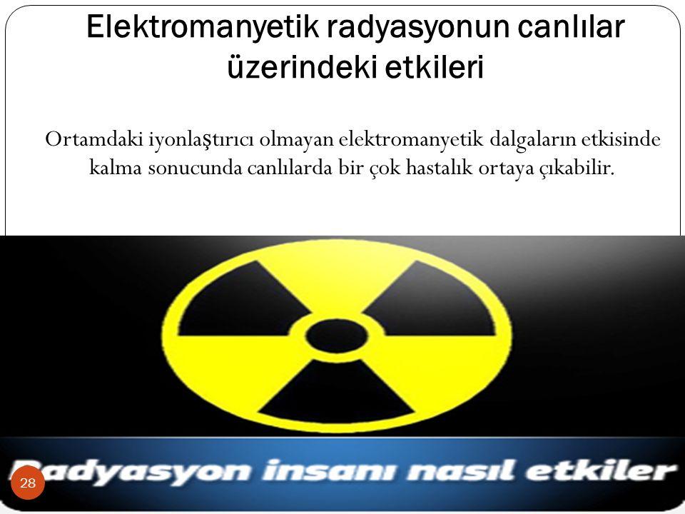Elektromanyetik radyasyonun canlılar üzerindeki etkileri Ortamdaki iyonla ş tırıcı olmayan elektromanyetik dalgaların etkisinde kalma sonucunda canlılarda bir çok hastalık ortaya çıkabilir.