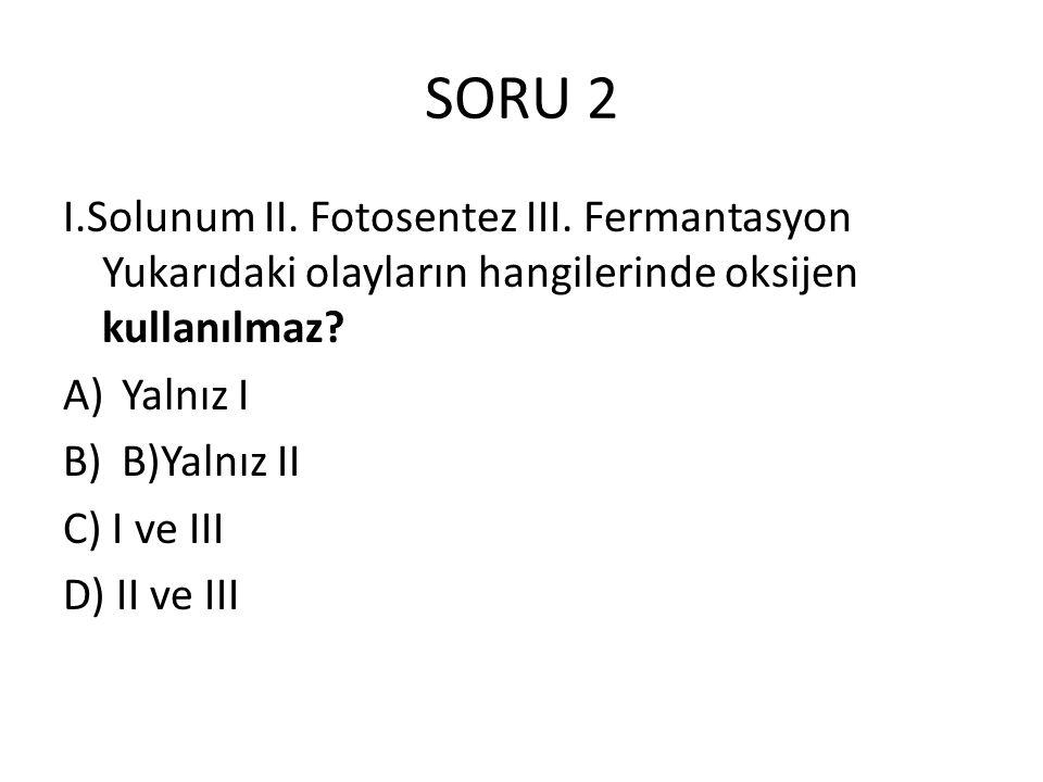SORU 2 I.Solunum II. Fotosentez III. Fermantasyon Yukarıdaki olayların hangilerinde oksijen kullanılmaz? A)Yalnız I B)B)Yalnız II C) I ve III D) II ve