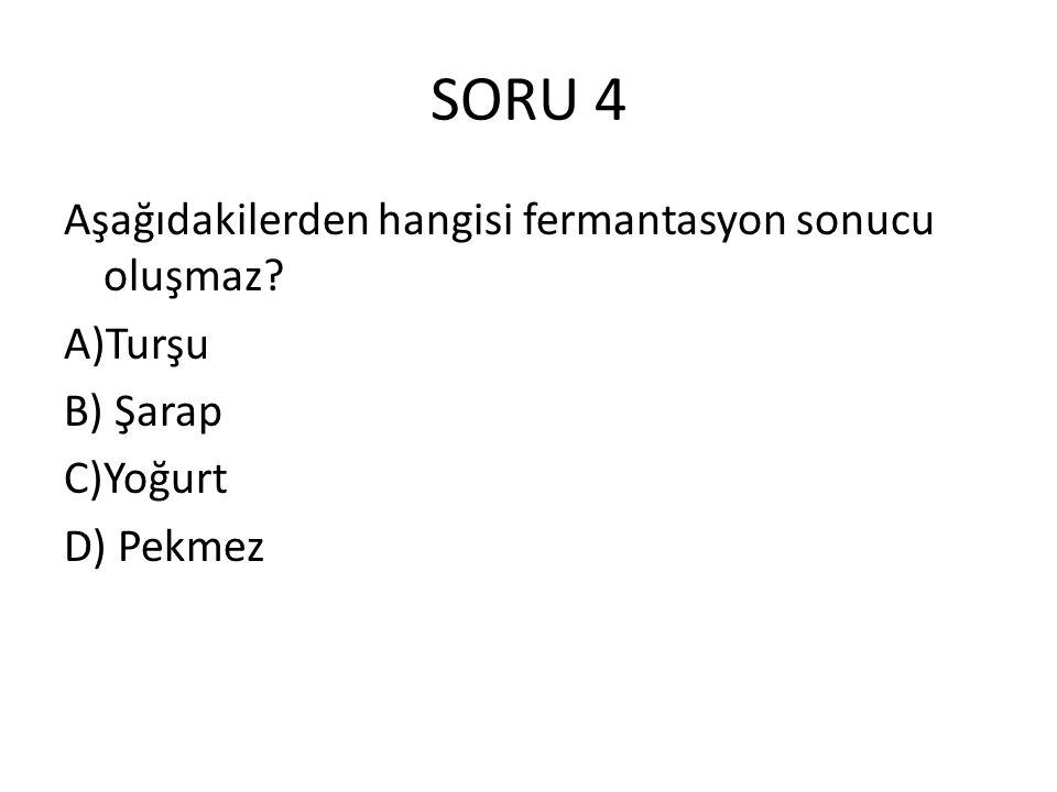 SORU 4 Aşağıdakilerden hangisi fermantasyon sonucu oluşmaz? A)Turşu B) Şarap C)Yoğurt D) Pekmez