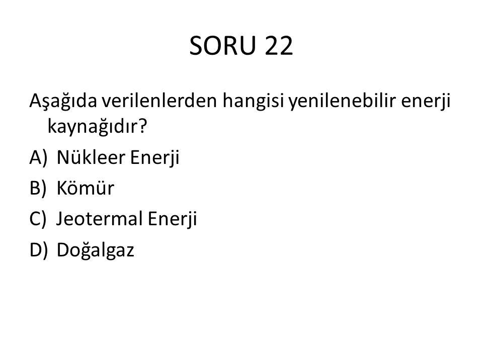 SORU 22 Aşağıda verilenlerden hangisi yenilenebilir enerji kaynağıdır? A)Nükleer Enerji B)Kömür C)Jeotermal Enerji D)Doğalgaz