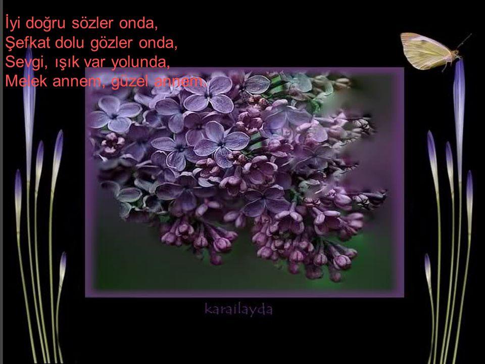 İyi doğru sözler onda, Şefkat dolu gözler onda, Sevgi, ışık var yolunda, Melek annem, güzel annem.