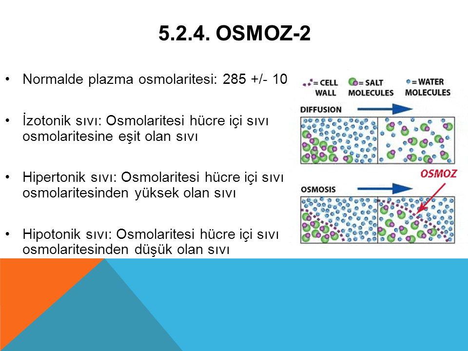 5.2.4. OSMOZ-2 Normalde plazma osmolaritesi: 285 +/- 10 İzotonik sıvı: Osmolaritesi hücre içi sıvı osmolaritesine eşit olan sıvı Hipertonik sıvı: Osmo