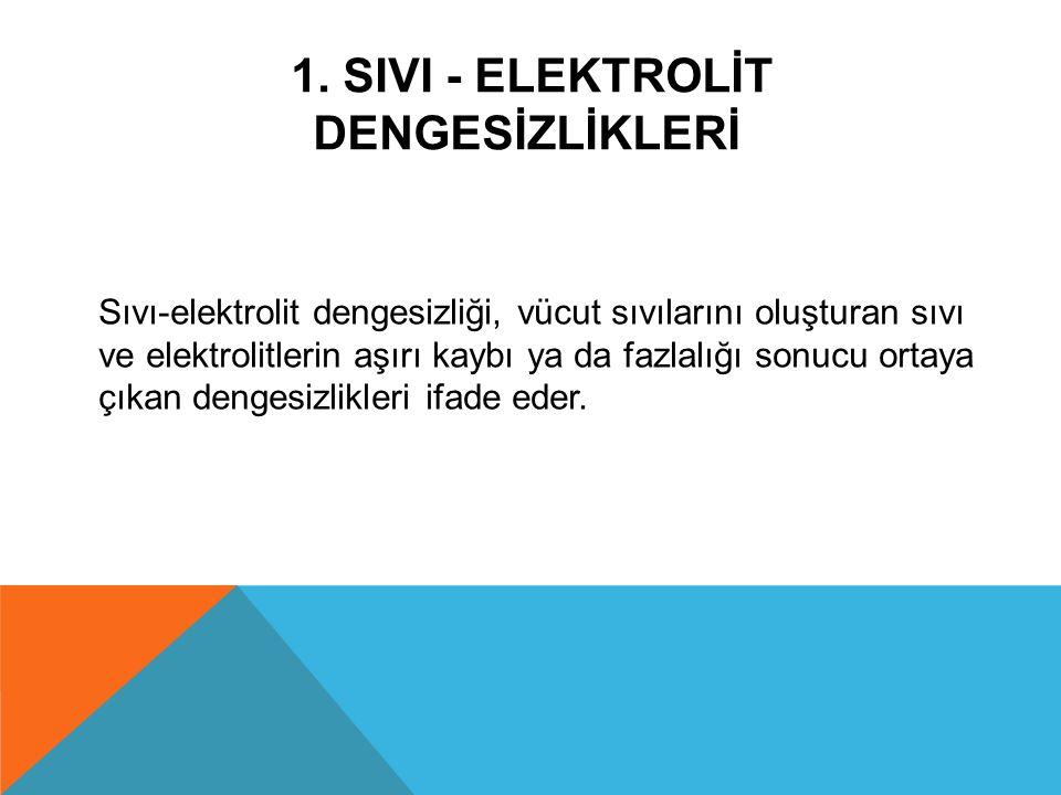 1. SIVI - ELEKTROLİT DENGESİZLİKLERİ Sıvı-elektrolit dengesizliği, vücut sıvılarını oluşturan sıvı ve elektrolitlerin aşırı kaybı ya da fazlalığı sonu