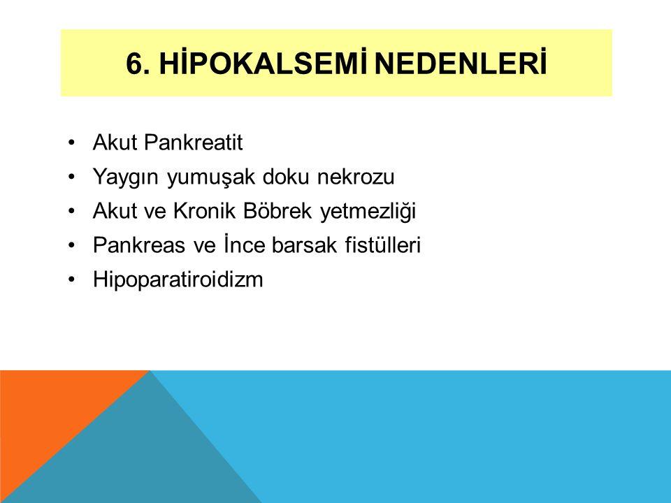 6. HİPOKALSEMİ NEDENLERİ Akut Pankreatit Yaygın yumuşak doku nekrozu Akut ve Kronik Böbrek yetmezliği Pankreas ve İnce barsak fistülleri Hipoparatiroi