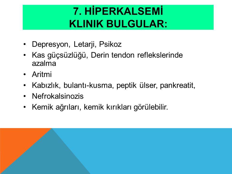 7. HİPERKALSEMİ KLINIK BULGULAR: Depresyon, Letarji, Psikoz Kas güçsüzlüğü, Derin tendon reflekslerinde azalma Aritmi Kabızlık, bulantı-kusma, peptik