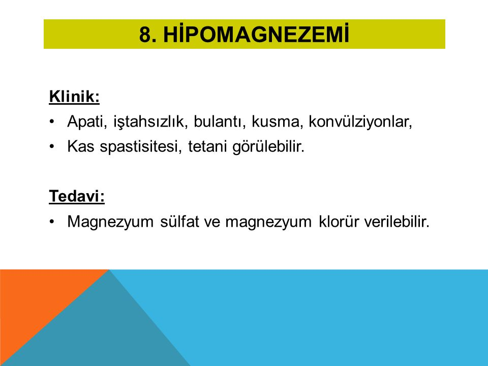 8. HİPOMAGNEZEMİ Klinik: Apati, iştahsızlık, bulantı, kusma, konvülziyonlar, Kas spastisitesi, tetani görülebilir. Tedavi: Magnezyum sülfat ve magnezy