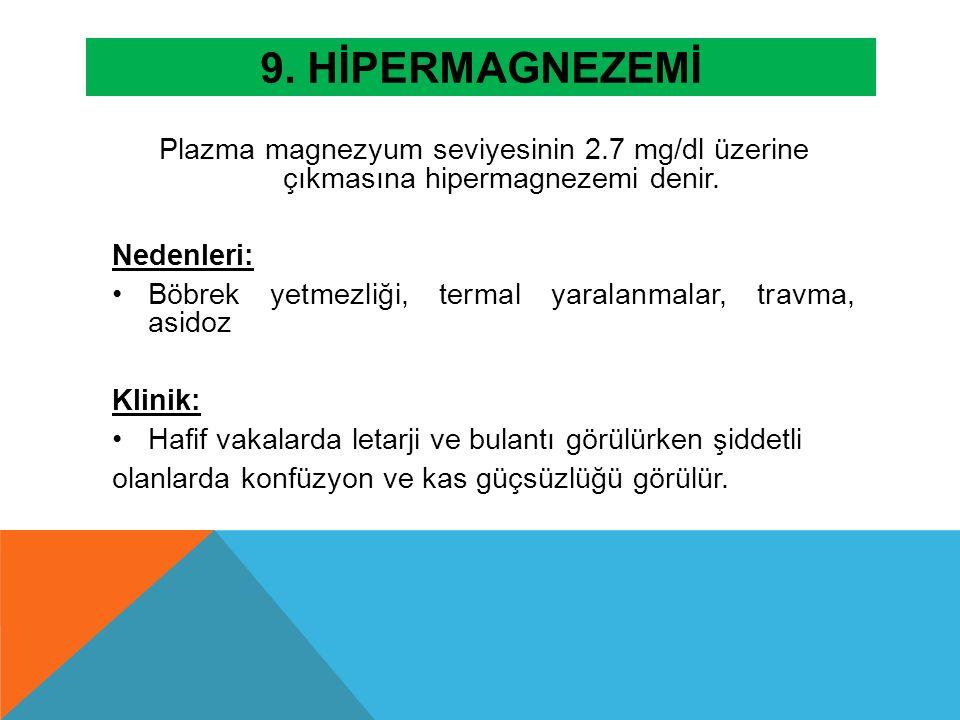 9. HİPERMAGNEZEMİ Plazma magnezyum seviyesinin 2.7 mg/dl üzerine çıkmasına hipermagnezemi denir. Nedenleri: Böbrek yetmezliği, termal yaralanmalar, tr