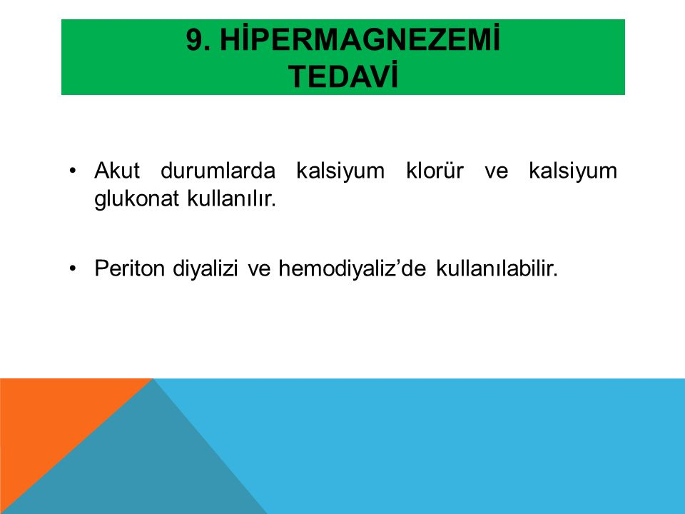 9. HİPERMAGNEZEMİ TEDAVİ Akut durumlarda kalsiyum klorür ve kalsiyum glukonat kullanılır. Periton diyalizi ve hemodiyaliz'de kullanılabilir.