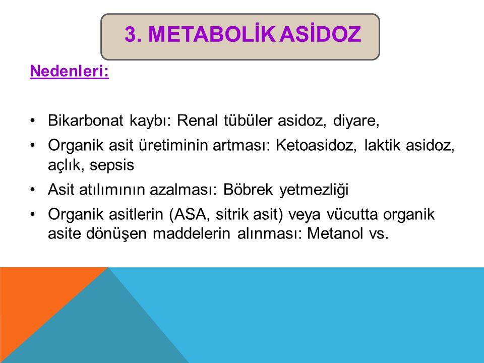 3. METABOLİK ASİDOZ Nedenleri: Bikarbonat kaybı: Renal tübüler asidoz, diyare, Organik asit üretiminin artması: Ketoasidoz, laktik asidoz, açlık, seps