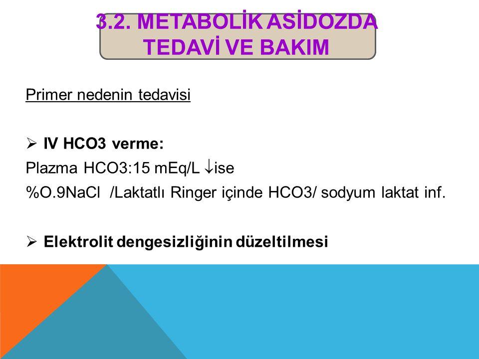 3.2. METABOLİK ASİDOZDA TEDAVİ VE BAKIM Primer nedenin tedavisi  IV HCO3 verme: Plazma HCO3:15 mEq/L  ise %O.9NaCl /Laktatlı Ringer içinde HCO3/ sod