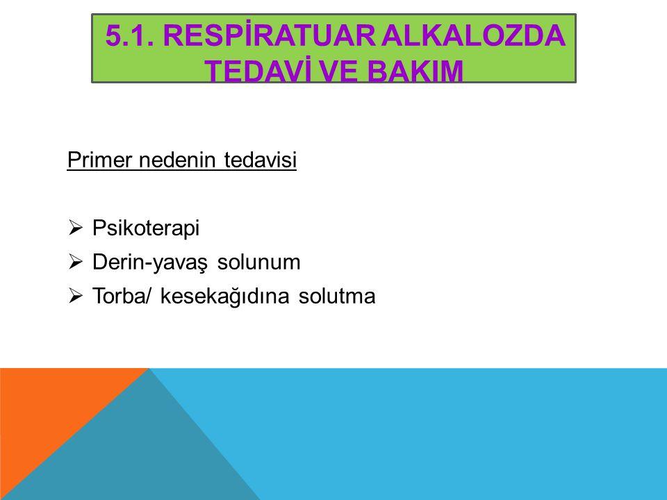 5.1. RESPİRATUAR ALKALOZDA TEDAVİ VE BAKIM Primer nedenin tedavisi  Psikoterapi  Derin-yavaş solunum  Torba/ kesekağıdına solutma