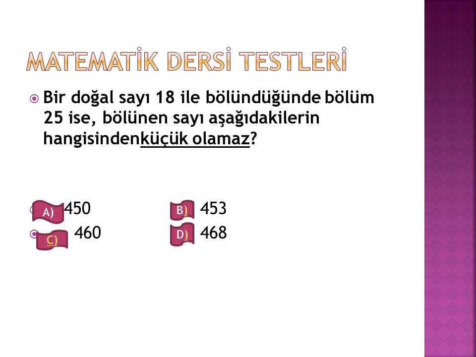  Bir doğal sayı 18 ile bölündüğünde bölüm 25 ise, bölünen sayı aşağıdakilerin hangisindenküçük olamaz?  450 453  460 468 A) B)B) D)D) C)