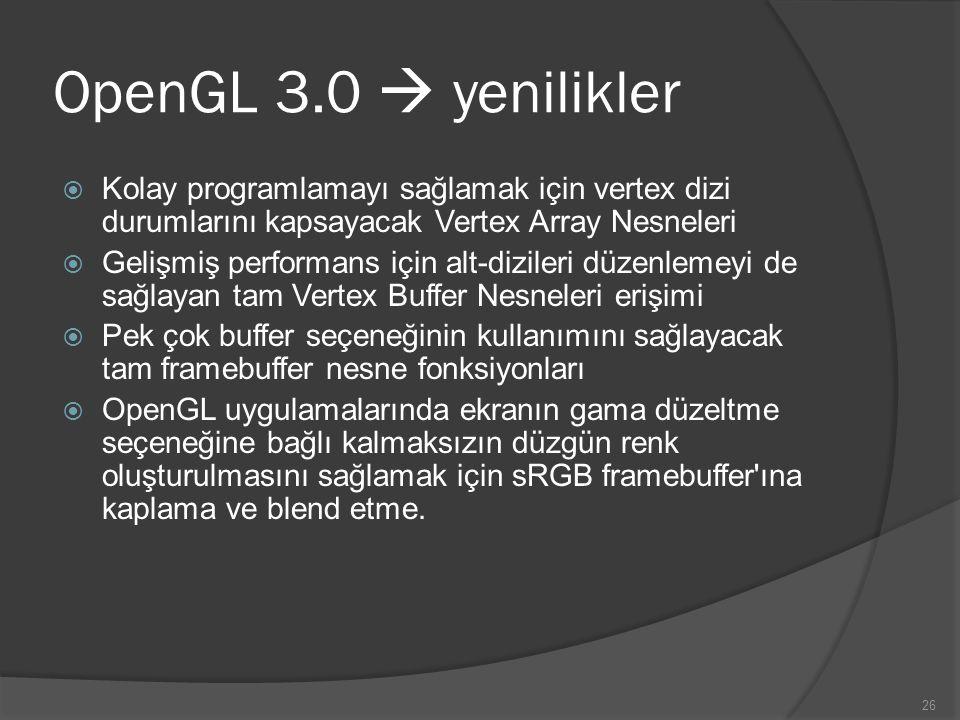 26 OpenGL 3.0  yenilikler  Kolay programlamayı sağlamak için vertex dizi durumlarını kapsayacak Vertex Array Nesneleri  Gelişmiş performans için al