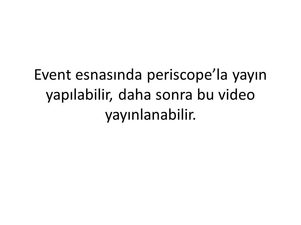 Event esnasında periscope'la yayın yapılabilir, daha sonra bu video yayınlanabilir.