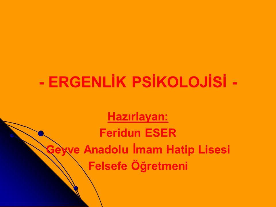 - ERGENLİK PSİKOLOJİSİ - Hazırlayan: Feridun ESER Geyve Anadolu İmam Hatip Lisesi Felsefe Öğretmeni