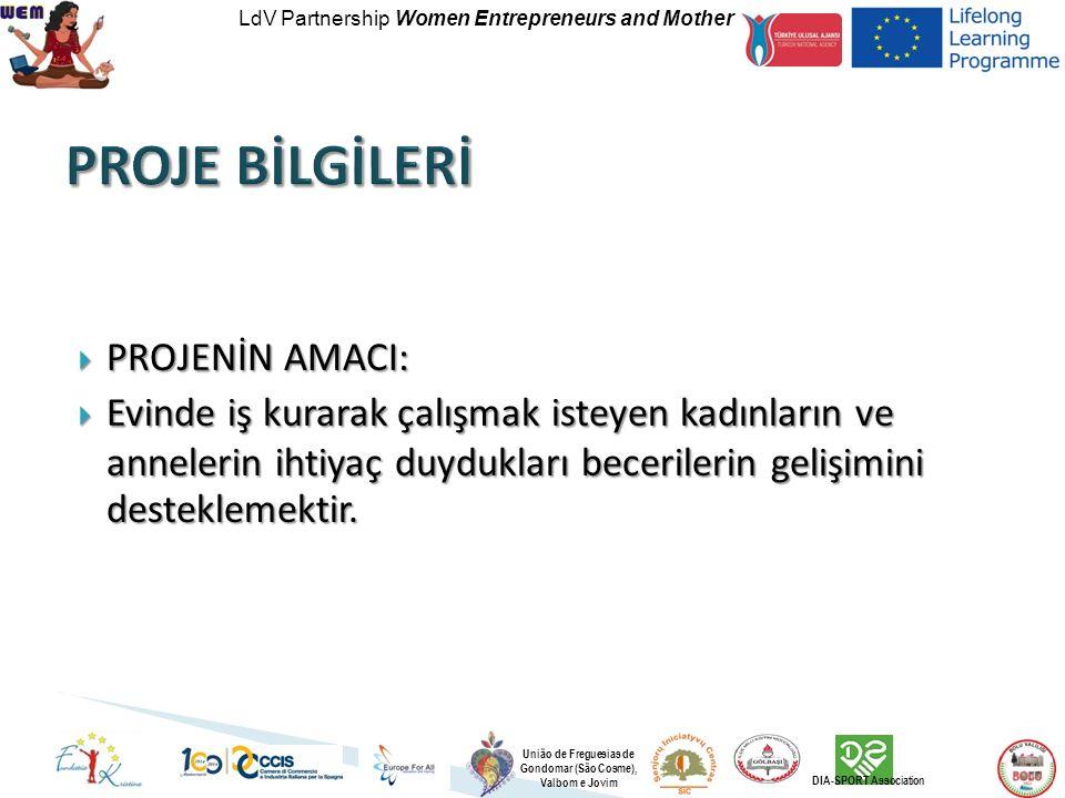 LdV Partnership Women Entrepreneurs and Mother União de Freguesias de Gondomar (São Cosme), Valbom e Jovim DIA-SPORT Association  PROJENİN AMACI:  Evinde iş kurarak çalışmak isteyen kadınların ve annelerin ihtiyaç duydukları becerilerin gelişimini desteklemektir.
