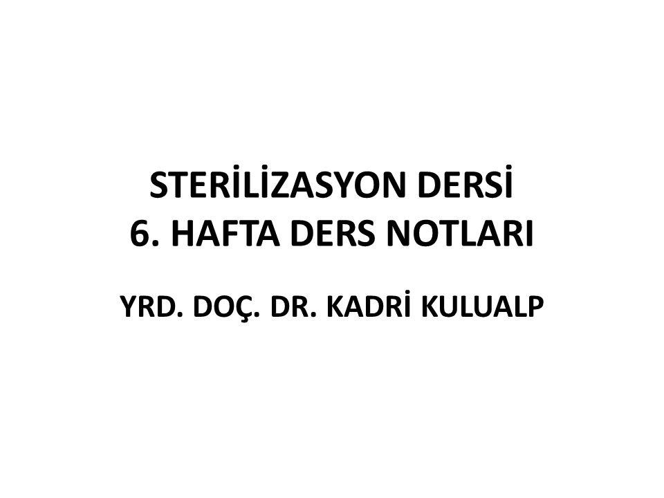 STERİLİZASYON DERSİ 6. HAFTA DERS NOTLARI YRD. DOÇ. DR. KADRİ KULUALP
