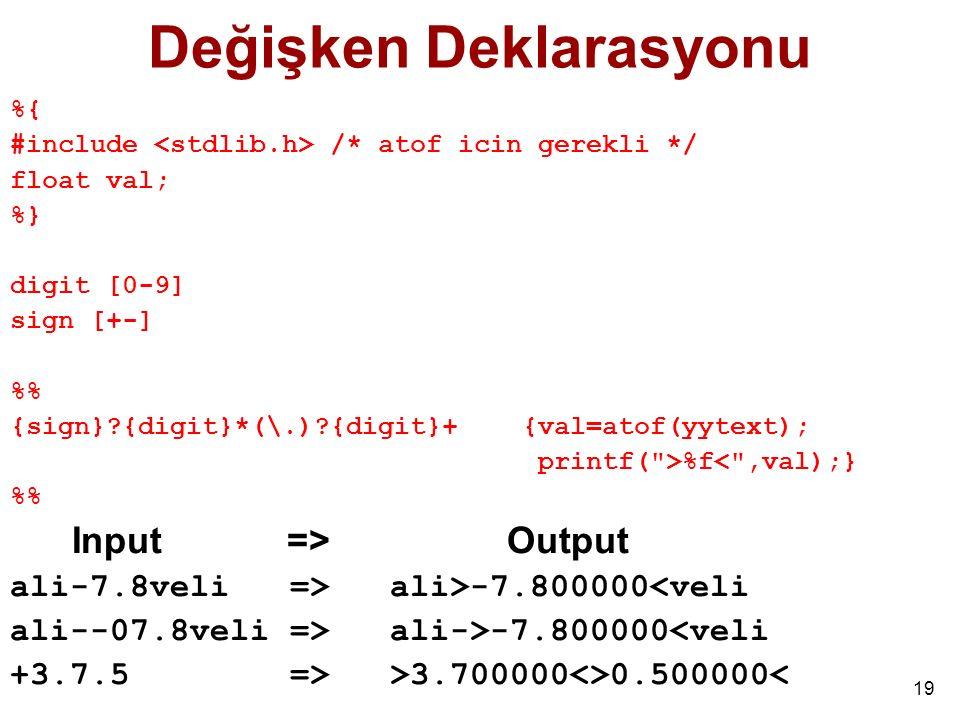 19 Değişken Deklarasyonu %{ #include /* atof icin gerekli */ float val; %} digit [0-9] sign [+-] % {sign}?{digit}*(\.)?{digit}+ {val=atof(yytext); printf( >%f< ,val);} % Input => Output ali-7.8veli => ali>-7.800000<veli ali--07.8veli => ali->-7.800000<veli +3.7.5 => >3.700000<>0.500000<