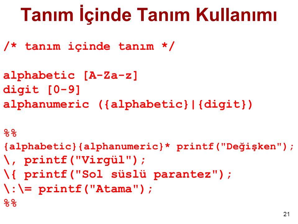 21 Tanım İçinde Tanım Kullanımı /* tanım içinde tanım */ alphabetic [A-Za-z] digit [0-9] alphanumeric ({alphabetic}|{digit}) % {alphabetic}{alphanumeric}* printf( Değişken ); \, printf( Virgül ); \{ printf( Sol süslü parantez ); \:\= printf( Atama ); %