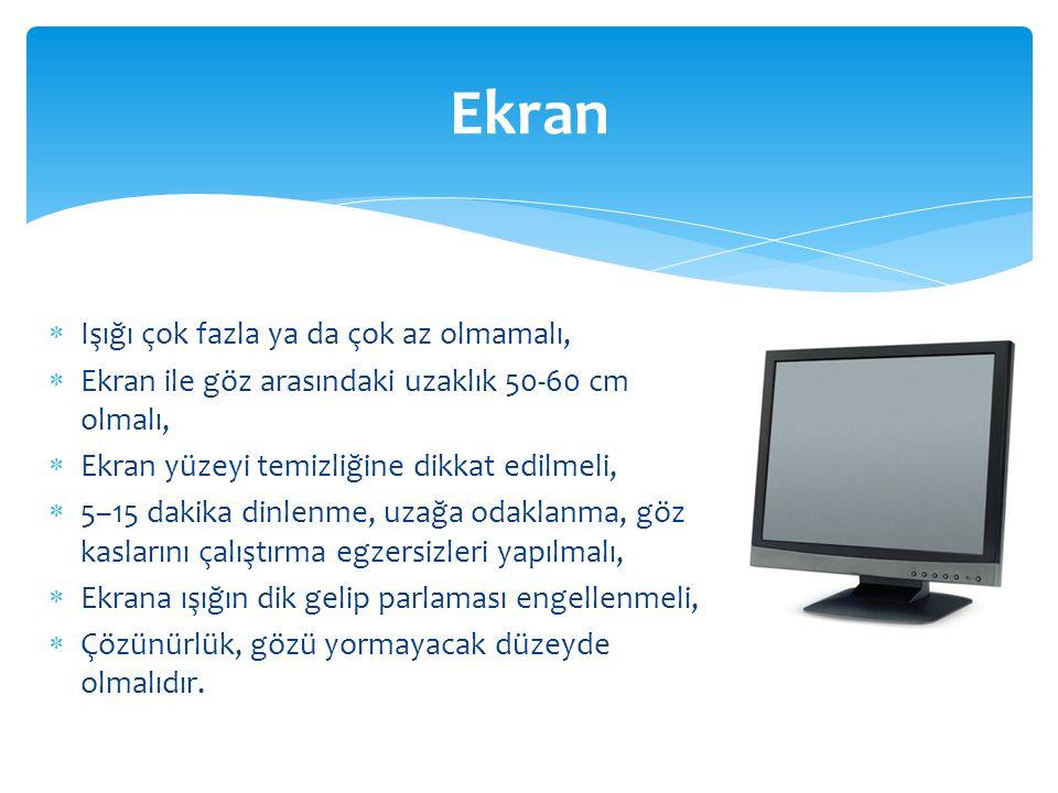 Ekran  Işığı çok fazla ya da çok az olmamalı,  Ekran ile göz arasındaki uzaklık 50-60 cm olmalı,  Ekran yüzeyi temizliğine dikkat edilmeli,  5–15