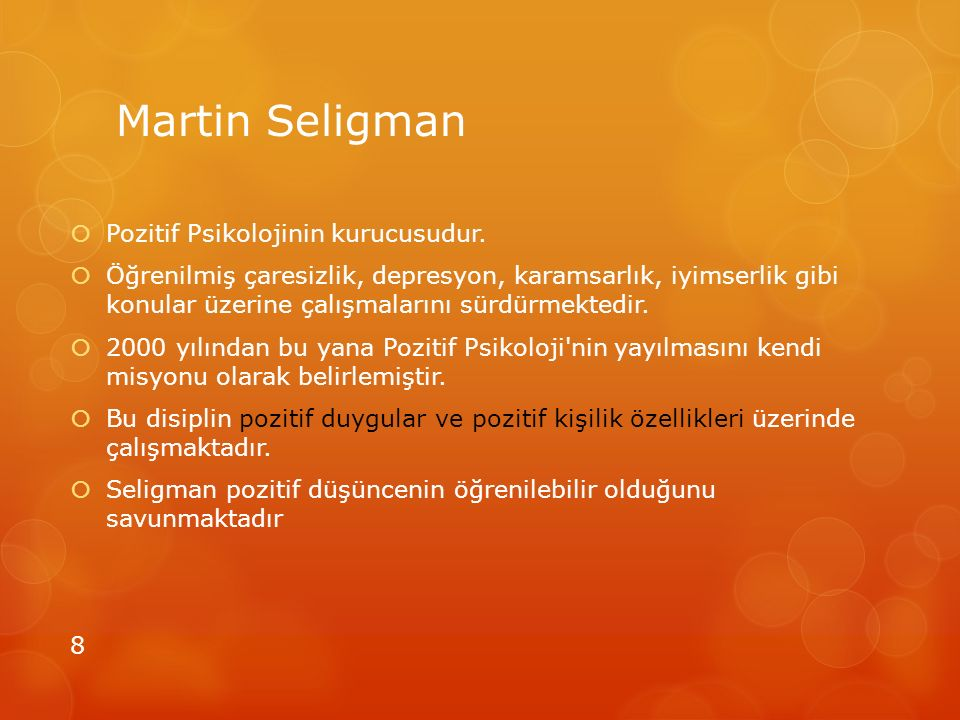 Martin Seligman  Pozitif Psikolojinin kurucusudur.  Öğrenilmiş çaresizlik, depresyon, karamsarlık, iyimserlik gibi konular üzerine çalışmalarını sür