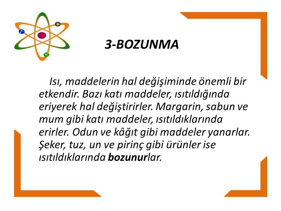 3-BOZUNMA Isı, maddelerin hal değişiminde önemli bir etkendir. Bazı katı maddeler, ısıtıldığında eriyerek hal değiştirirler. Margarin, sabun ve mum gi