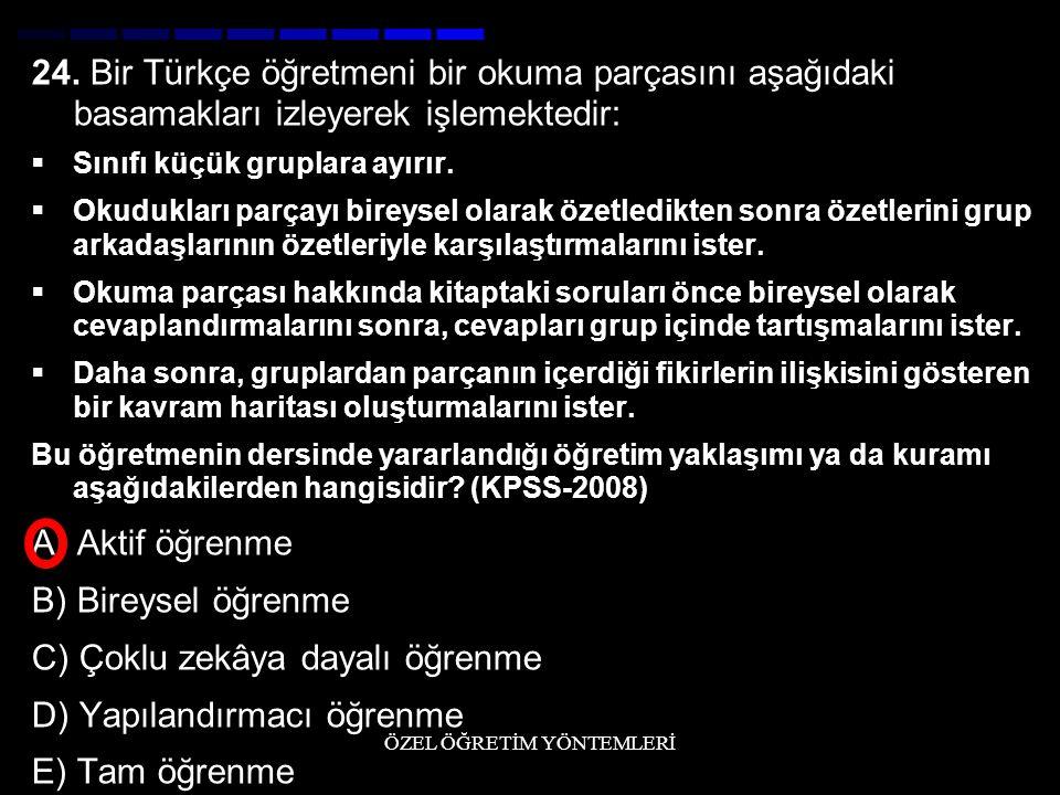 24. Bir Türkçe öğretmeni bir okuma parçasını aşağıdaki basamakları izleyerek işlemektedir:  Sınıfı küçük gruplara ayırır.  Okudukları parçayı bireys