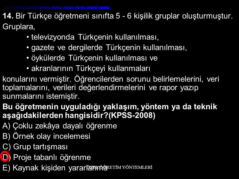 14. Bir Türkçe öğretmeni sınıfta 5 - 6 kişilik gruplar oluşturmuştur. Gruplara, televizyonda Türkçenin kullanılması, gazete ve dergilerde Türkçenin ku
