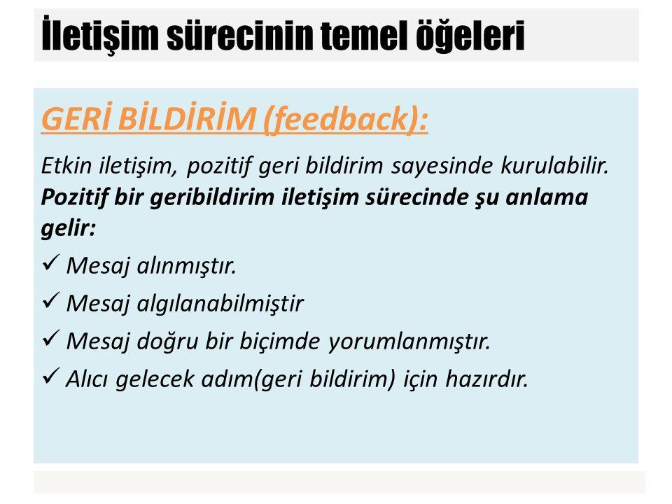 GERİ BİLDİRİM (feedback): Etkin iletişim, pozitif geri bildirim sayesinde kurulabilir. Pozitif bir geribildirim iletişim sürecinde şu anlama gelir: Me