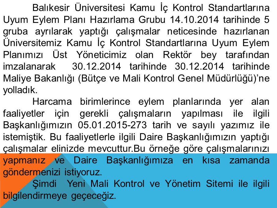 Balıkesir Üniversitesi Kamu İç Kontrol Standartlarına Uyum Eylem Planı Hazırlama Grubu 14.10.2014 tarihinde 5 gruba ayrılarak yaptığı çalışmalar neticesinde hazırlanan Üniversitemiz Kamu İç Kontrol Standartlarına Uyum Eylem Planımızı Üst Yöneticimiz olan Rektör bey tarafından imzalanarak 30.12.2014 tarihinde 30.12.2014 tarihinde Maliye Bakanlığı (Bütçe ve Mali Kontrol Genel Müdürlüğü)'ne yolladık.