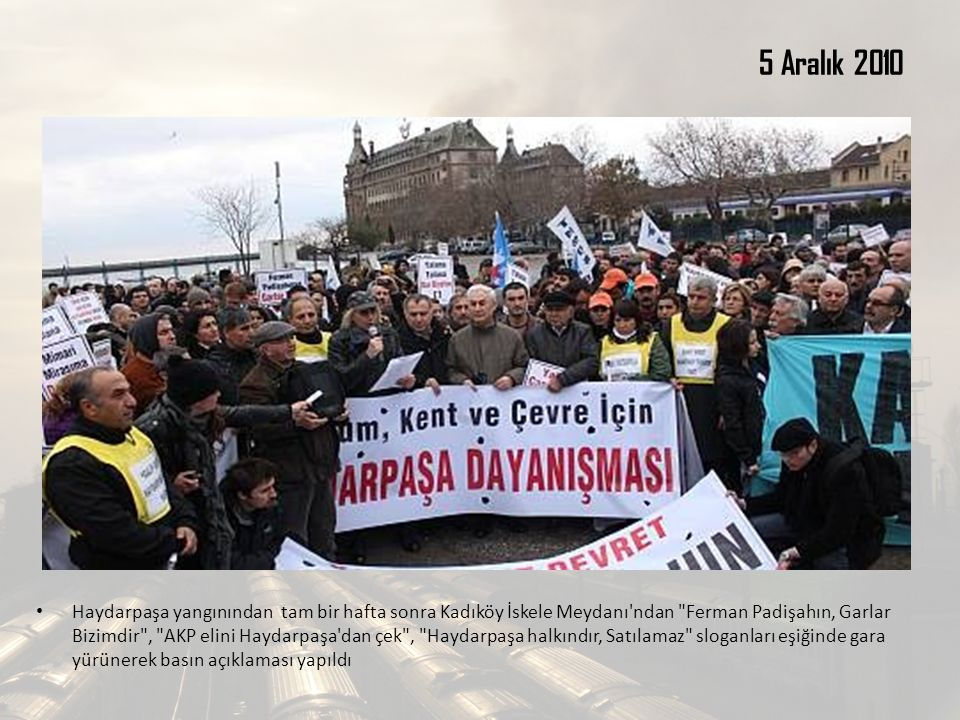 5 Aralık 2010 Haydarpaşa yangınından tam bir hafta sonra Kadıköy İskele Meydanı ndan Ferman Padişahın, Garlar Bizimdir , AKP elini Haydarpaşa dan çek , Haydarpaşa halkındır, Satılamaz sloganları eşiğinde gara yürünerek basın açıklaması yapıldı