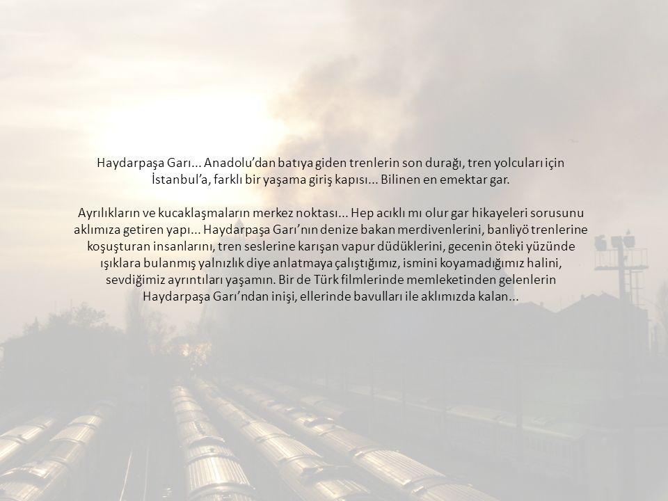 Haydarpaşa Garı... Anadolu'dan batıya giden trenlerin son durağı, tren yolcuları için İstanbul'a, farklı bir yaşama giriş kapısı... Bilinen en emektar