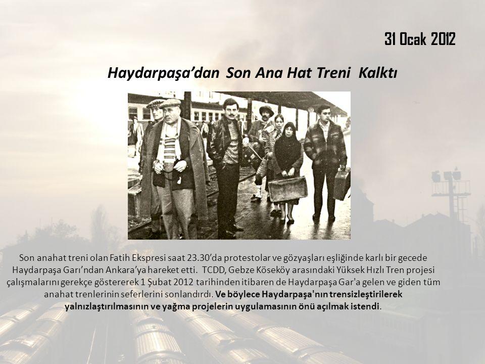 31 Ocak 2012 Haydarpaşa'dan Son Ana Hat Treni Kalktı Son anahat treni olan Fatih Ekspresi saat 23.30′da protestolar ve gözyaşları eşliğinde karlı bir gecede Haydarpaşa Garı'ndan Ankara'ya hareket etti.