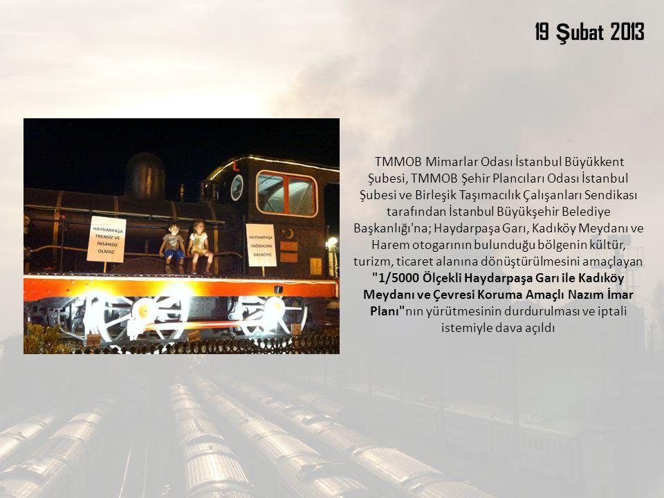 TMMOB Mimarlar Odası İstanbul Büyükkent Şubesi, TMMOB Şehir Plancıları Odası İstanbul Şubesi ve Birleşik Taşımacılık Çalışanları Sendikası tarafından İstanbul Büyükşehir Belediye Başkanlığı na; Haydarpaşa Garı, Kadıköy Meydanı ve Harem otogarının bulunduğu bölgenin kültür, turizm, ticaret alanına dönüştürülmesini amaçlayan 1/5000 Ölçekli Haydarpaşa Garı ile Kadıköy Meydanı ve Çevresi Koruma Amaçlı Nazım İmar Planı nın yürütmesinin durdurulması ve iptali istemiyle dava açıldı 19 Ş ubat 2013