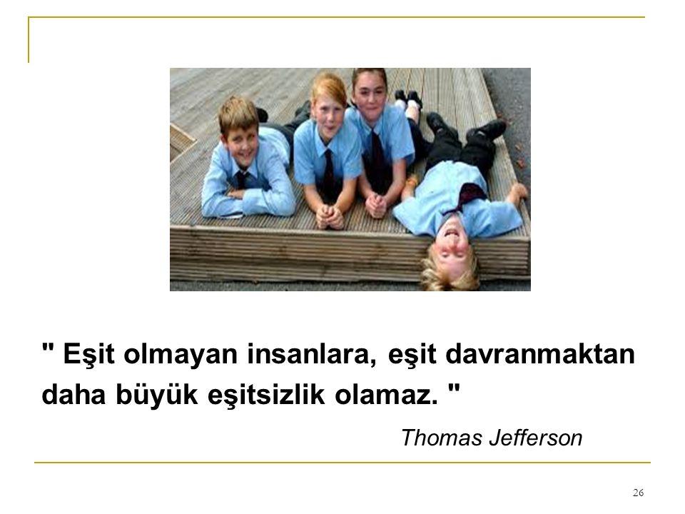 Eşit olmayan insanlara, eşit davranmaktan daha büyük eşitsizlik olamaz. Thomas Jefferson 26