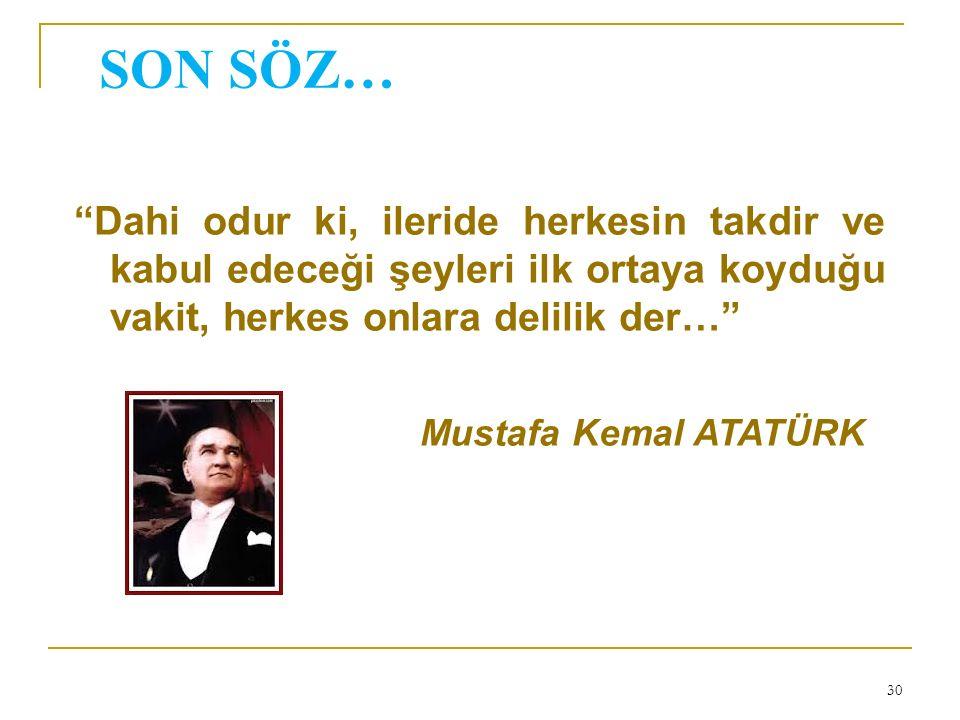 SON SÖZ… Dahi odur ki, ileride herkesin takdir ve kabul edeceği şeyleri ilk ortaya koyduğu vakit, herkes onlara delilik der… Mustafa Kemal ATATÜRK 30