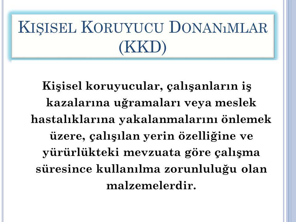 K IŞISEL K ORUYUCU D ONANıMLAR (KKD) Kişisel koruyucular, çalışanların iş kazalarına uğramaları veya meslek hastalıklarına yakalanmalarını önlemek üze