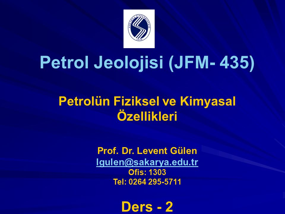 Petrol Jeolojisi (JFM- 435) Petrolün Fiziksel ve Kimyasal Özellikleri Prof. Dr. Levent Gülen lgulen@sakarya.edu.tr Ofis: 1303 Tel: 0264 295-5711 Ders