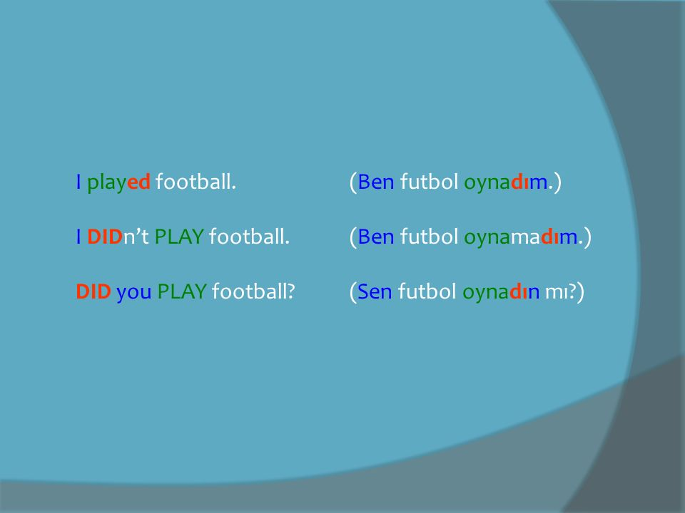 I played football. (Ben futbol oynadım.) I DIDn't PLAY football. (Ben futbol oynamadım.) DID you PLAY football? (Sen futbol oynadın mı?)