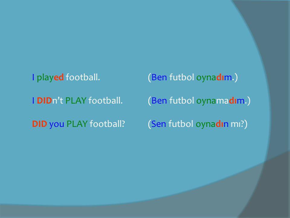 I played football.(Ben futbol oynadım.) I DIDn't PLAY football.