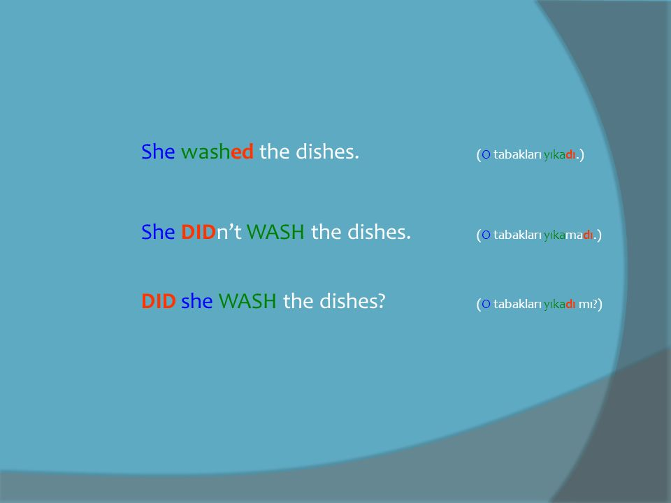 She washed the dishes. (O tabakları yıkadı.) She DIDn't WASH the dishes. (O tabakları yıkamadı.) DID she WASH the dishes? (O tabakları yıkadı mı?)