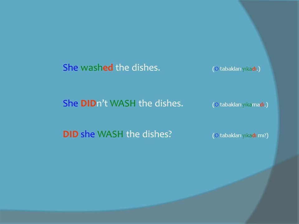 She washed the dishes.(O tabakları yıkadı.) She DIDn't WASH the dishes.
