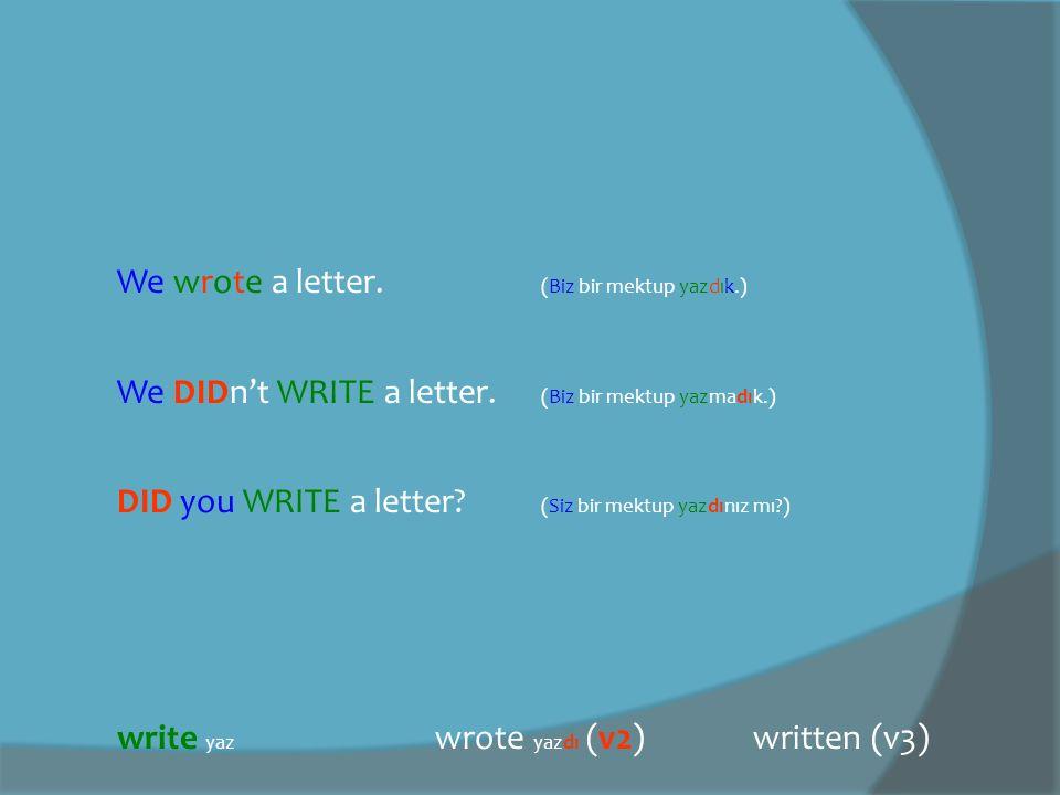 We wrote a letter.(Biz bir mektup yazdık.) We DIDn't WRITE a letter.