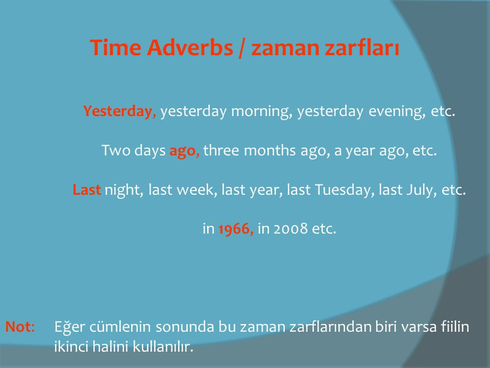 Time Adverbs / zaman zarfları Yesterday, yesterday morning, yesterday evening, etc. Two days ago, three months ago, a year ago, etc. Last night, last